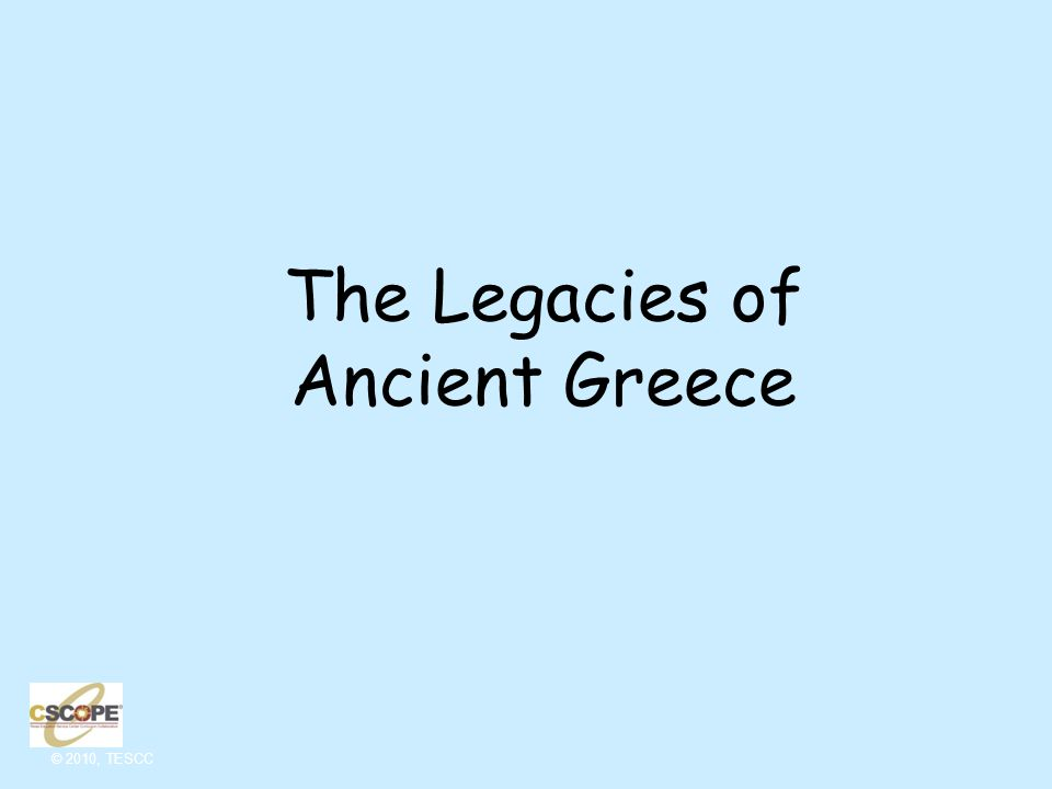 © 2010, TESCC Legacies of Ancient Greece Now that you are aware of them, you will see the legacies of the ancient Greeks cropping up all over the place!