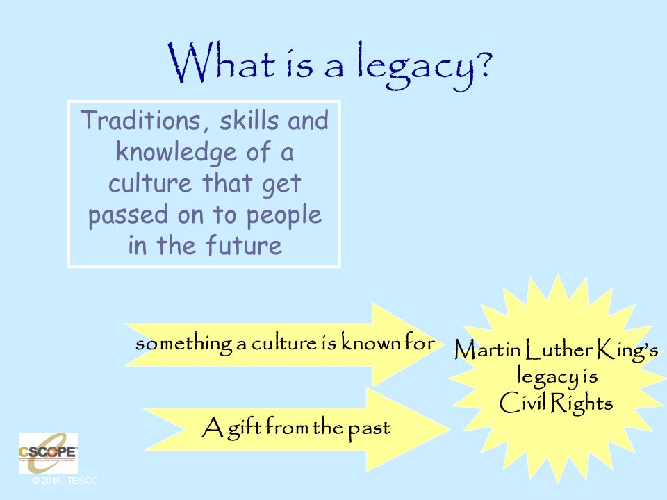 © 2010, TESCC Traditions, skills and knowledge of a culture that get passed on to people in the future Martin Luther King's legacy is Civil Rights What is a legacy.