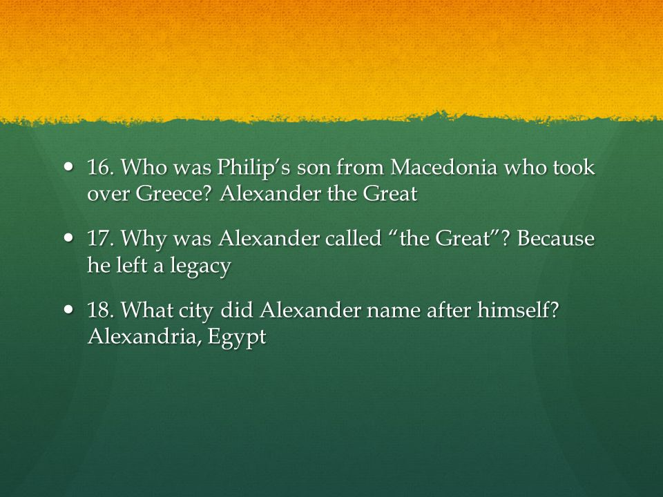 16.Who was Philip's son from Macedonia who took over Greece.