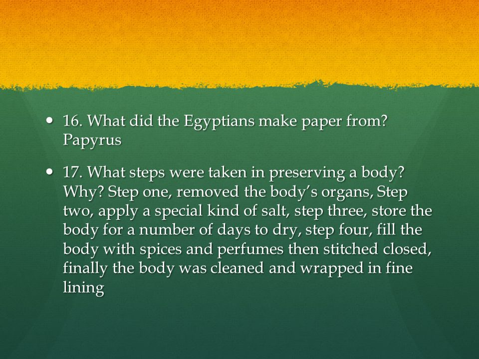 16.What did the Egyptians make paper from. Papyrus 16.