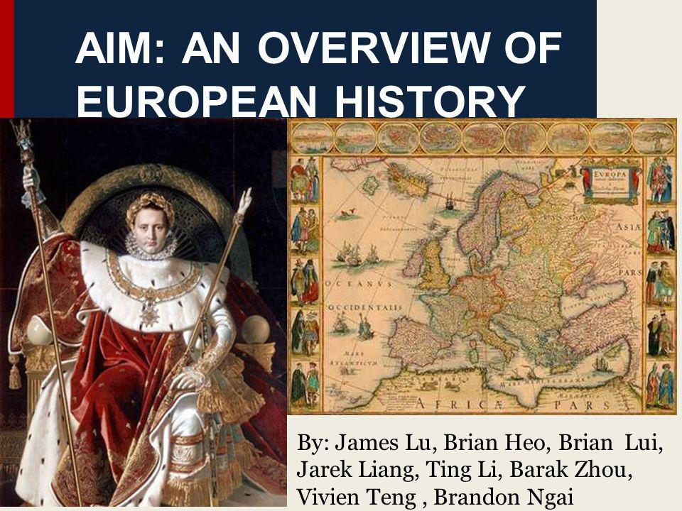 AIM: AN OVERVIEW OF EUROPEAN HISTORY By: James Lu, Brian Heo, Brian Lui, Jarek Liang, Ting Li, Barak Zhou, Vivien Teng, Brandon Ngai