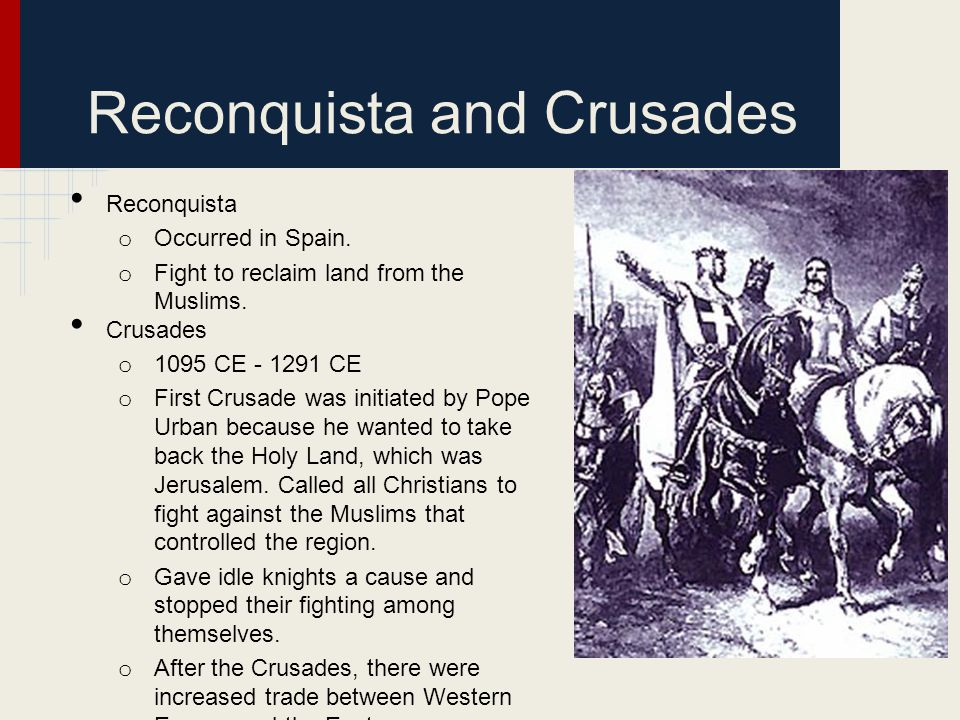 Reconquista and Crusades Reconquista o Occurred in Spain. o Fight to reclaim land from the Muslims. Crusades o 1095 CE - 1291 CE o First Crusade was i