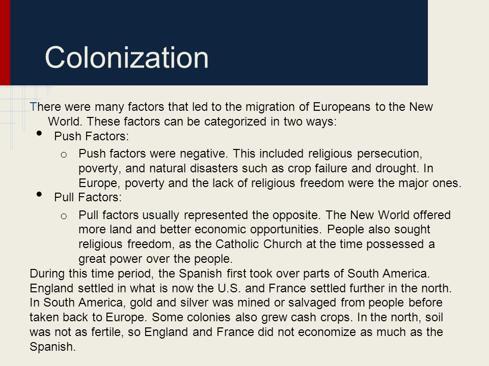 Colonization There were many factors that led to the migration of Europeans to the New World. These factors can be categorized in two ways: Push Facto