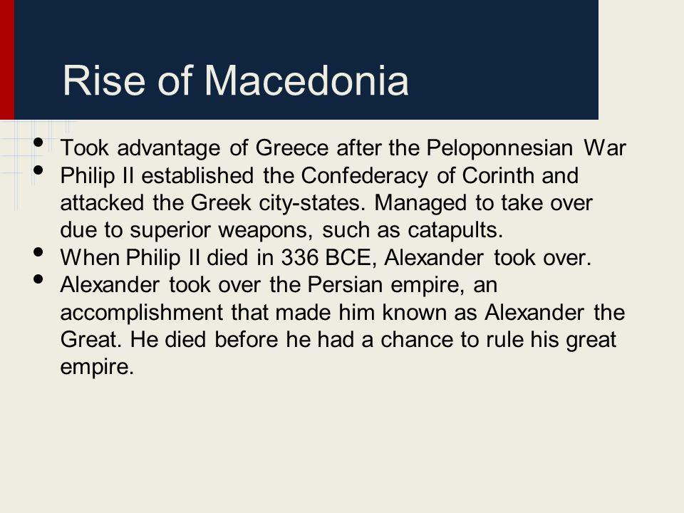 Rise of Macedonia Took advantage of Greece after the Peloponnesian War Philip II established the Confederacy of Corinth and attacked the Greek city-st
