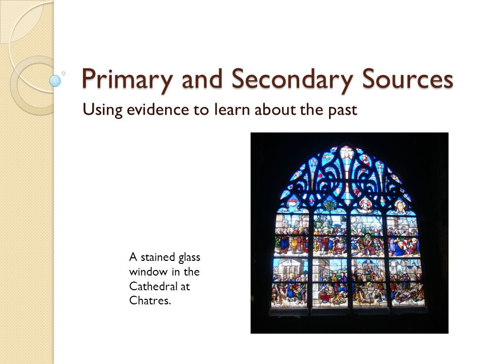 Primary and Secondary Sources Using evidence to learn about the past A stained glass window in the Cathedral at Chatres.