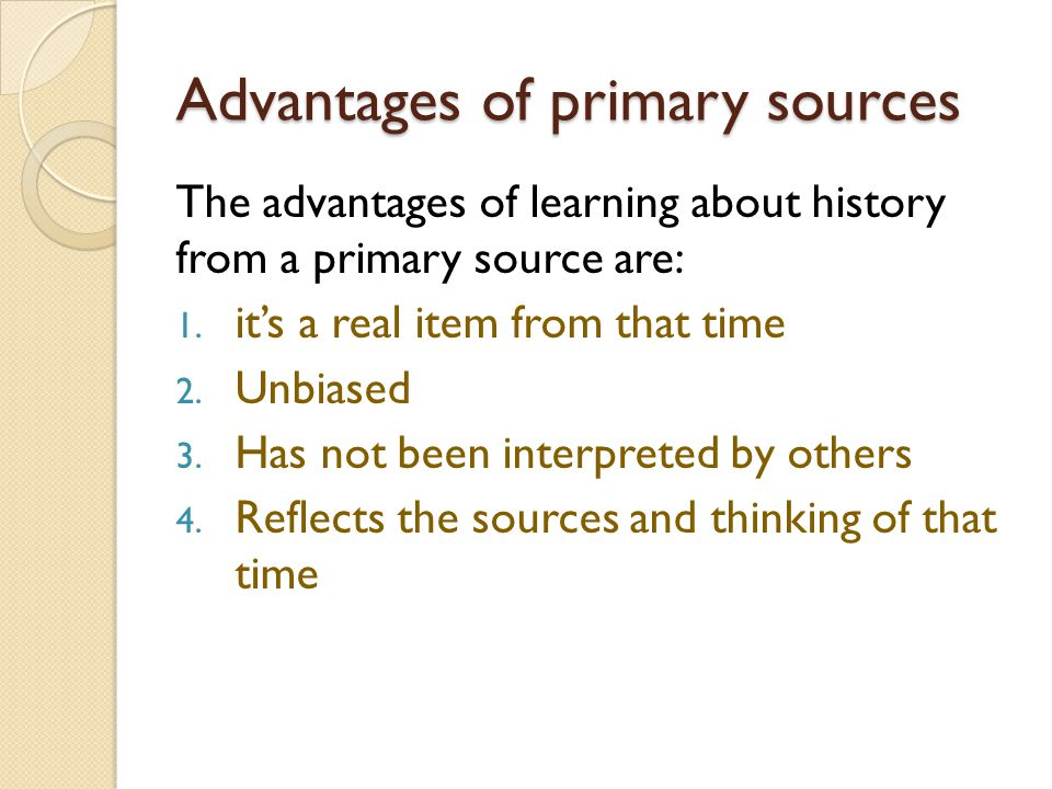 Advantages of primary sources The advantages of learning about history from a primary source are: 1.