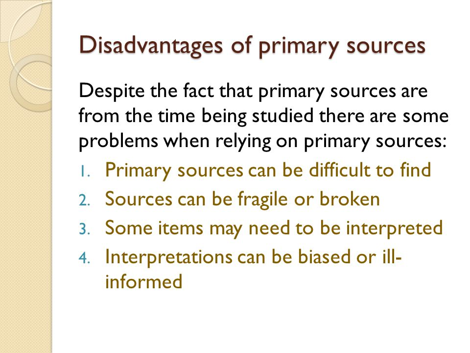 Disadvantages of primary sources Despite the fact that primary sources are from the time being studied there are some problems when relying on primary sources: 1.