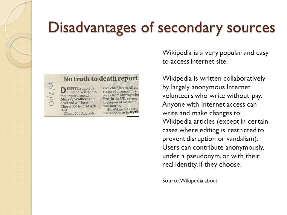 Disadvantages of secondary sources changed Wikipedia is a very popular and easy to access internet site.