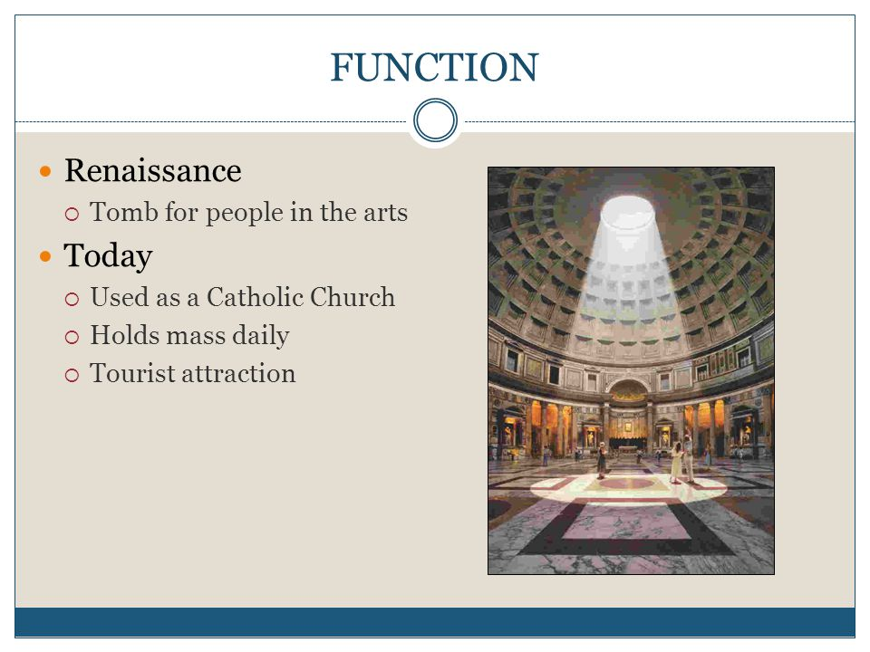 FUNCTION Renaissance  Tomb for people in the arts Today  Used as a Catholic Church  Holds mass daily  Tourist attraction