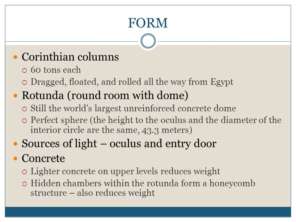 FORM Corinthian columns  60 tons each  Dragged, floated, and rolled all the way from Egypt Rotunda (round room with dome)  Still the world's larges