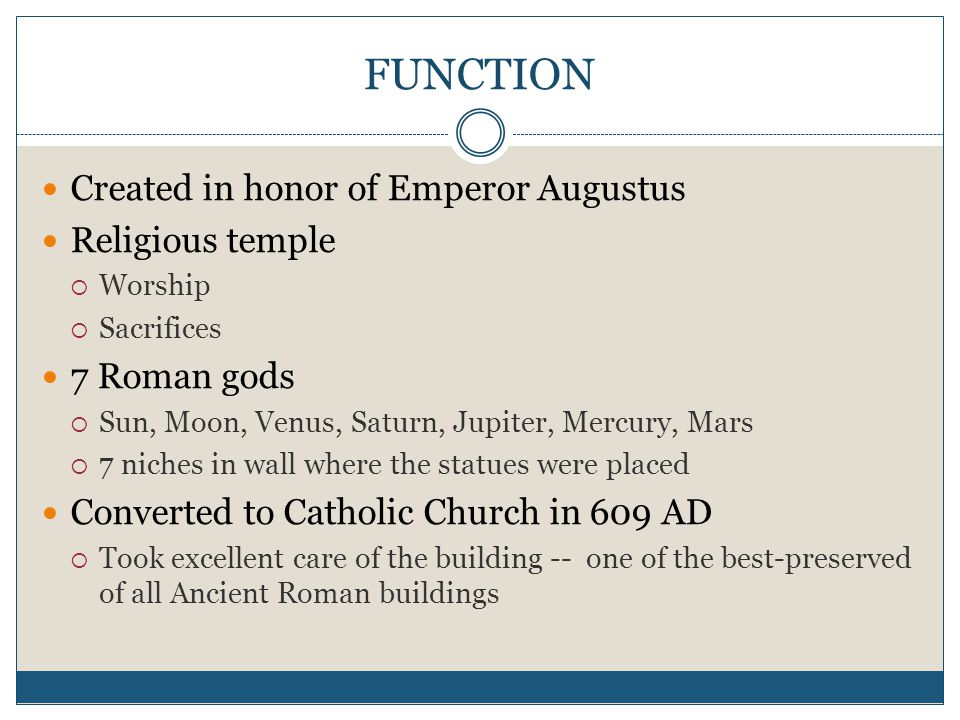 FUNCTION Created in honor of Emperor Augustus Religious temple  Worship  Sacrifices 7 Roman gods  Sun, Moon, Venus, Saturn, Jupiter, Mercury, Mars