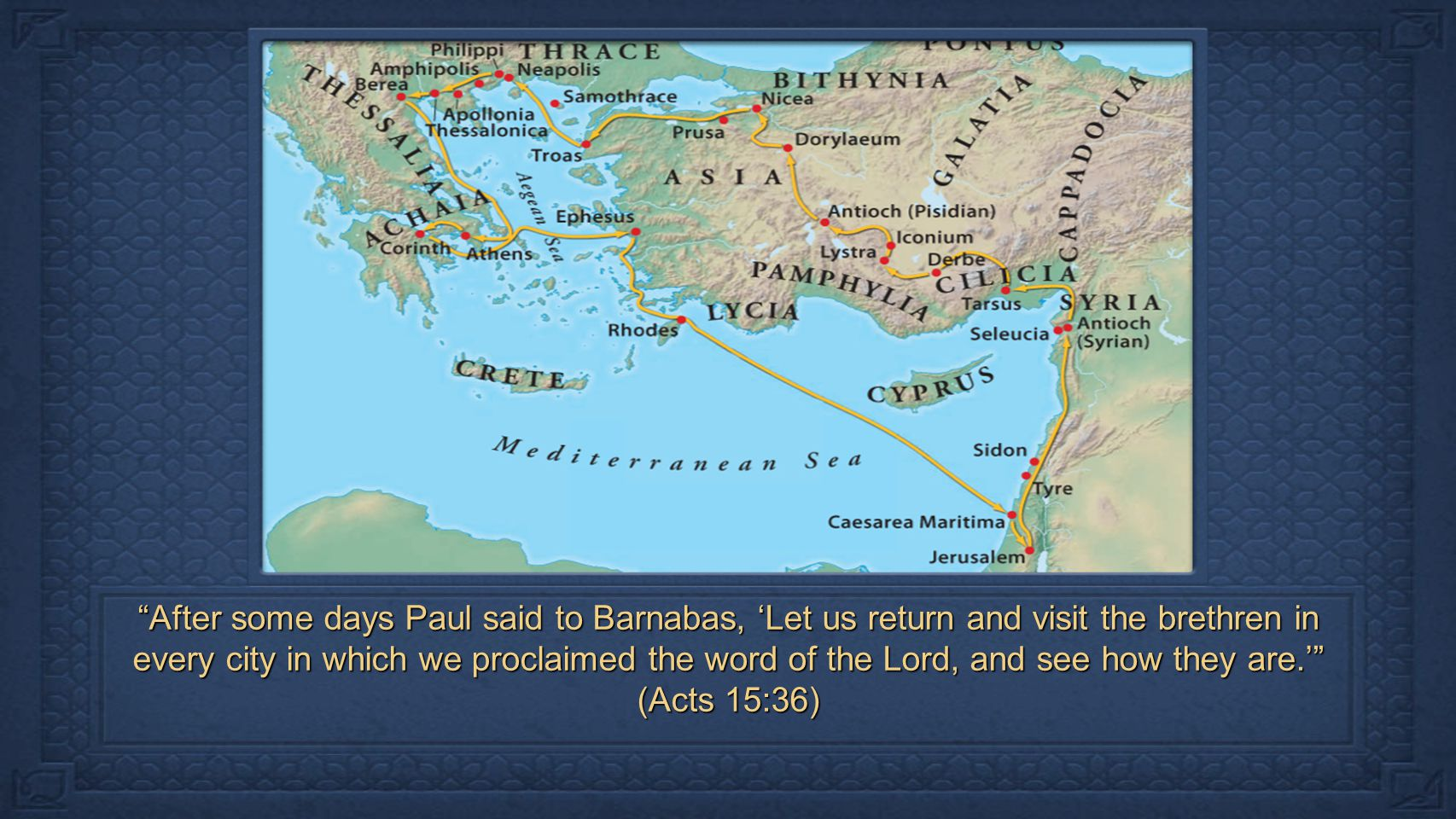 After some days Paul said to Barnabas, 'Let us return and visit the brethren in every city in which we proclaimed the word of the Lord, and see how they are.' (Acts 15:36)