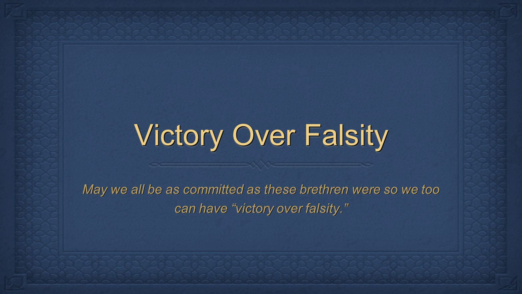 Victory Over Falsity May we all be as committed as these brethren were so we too can have victory over falsity.