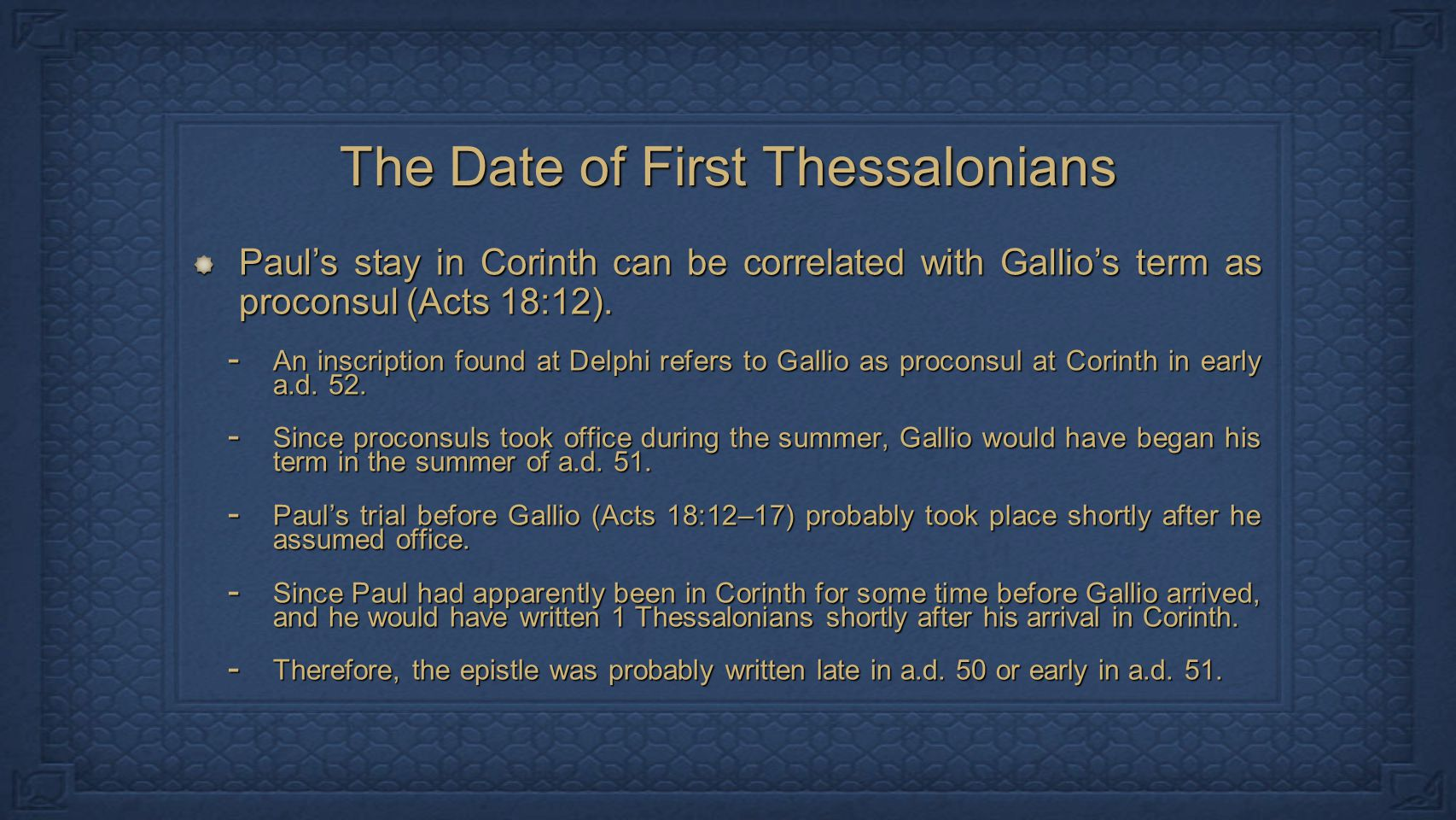 The Date of First Thessalonians Paul's stay in Corinth can be correlated with Gallio's term as proconsul (Acts 18:12).