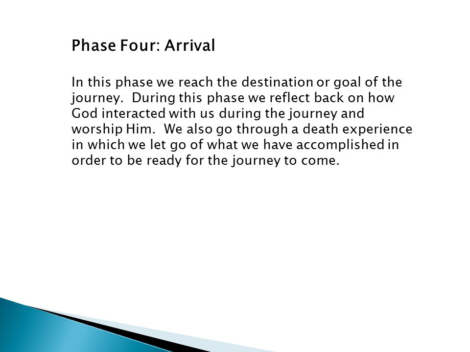 Phase Four: Arrival In this phase we reach the destination or goal of the journey. During this phase we reflect back on how God interacted with us dur