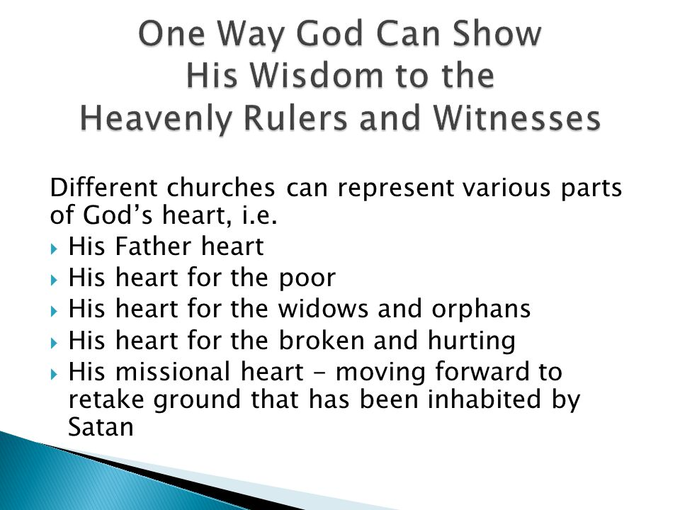 Different churches can represent various parts of God's heart, i.e.  His Father heart  His heart for the poor  His heart for the widows and orphans