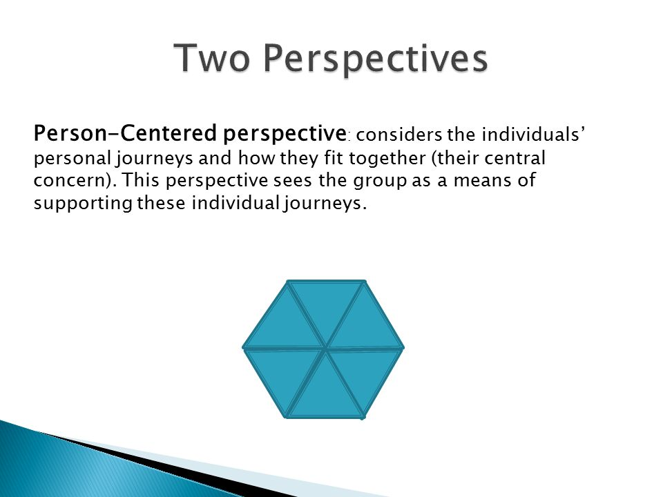 Person-Centered perspective : considers the individuals' personal journeys and how they fit together (their central concern). This perspective sees th