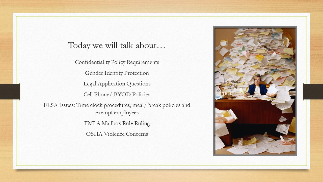 Today we will talk about… Confidentiality Policy Requirements Gender Identity Protection Legal Application Questions Cell Phone/ BYOD Policies FLSA Issues: Time clock procedures, meal/ break policies and exempt employees FMLA Mailbox Rule Ruling OSHA Violence Concerns