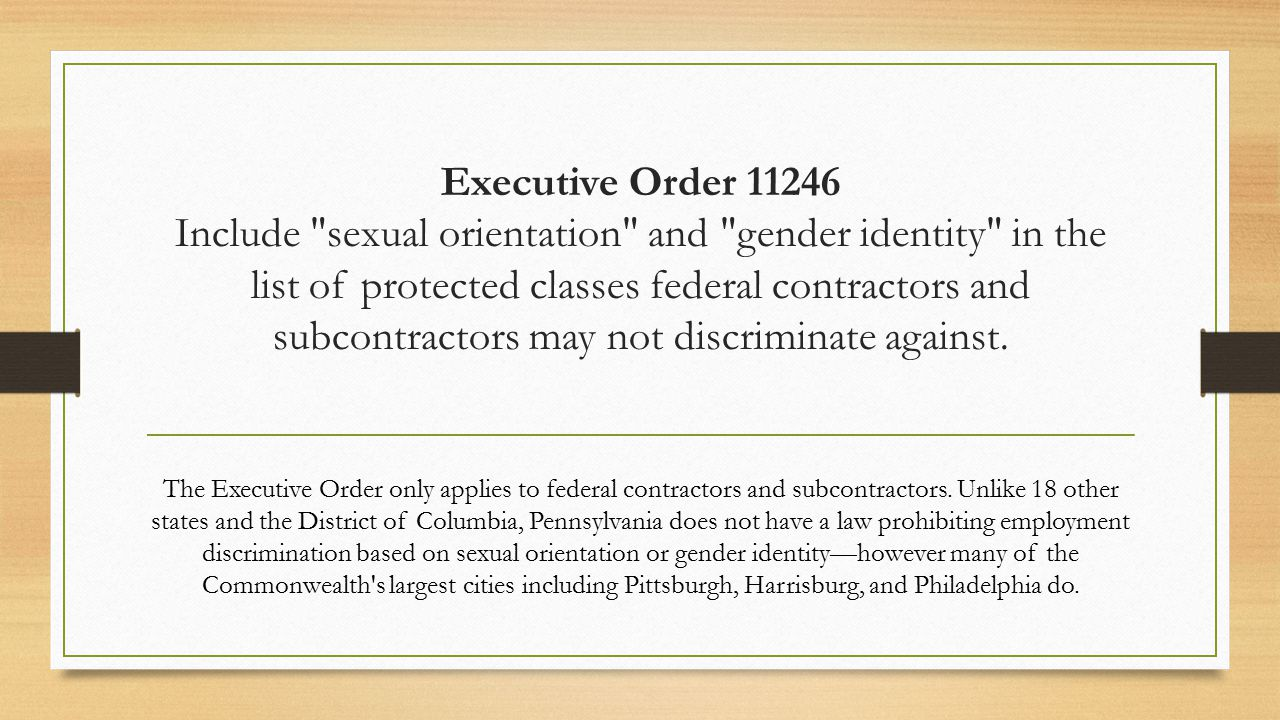 Executive Order 11246 Include sexual orientation and gender identity in the list of protected classes federal contractors and subcontractors may not discriminate against.