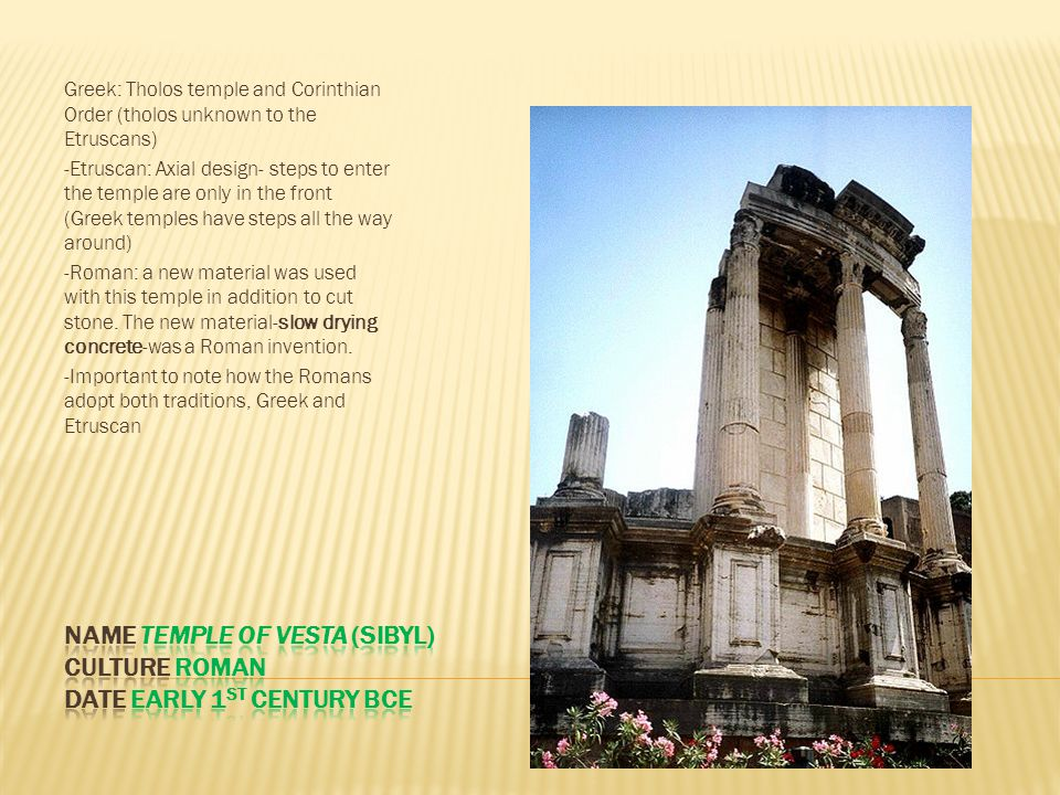 Greek: Tholos temple and Corinthian Order (tholos unknown to the Etruscans) -Etruscan: Axial design- steps to enter the temple are only in the front (Greek temples have steps all the way around) -Roman: a new material was used with this temple in addition to cut stone.