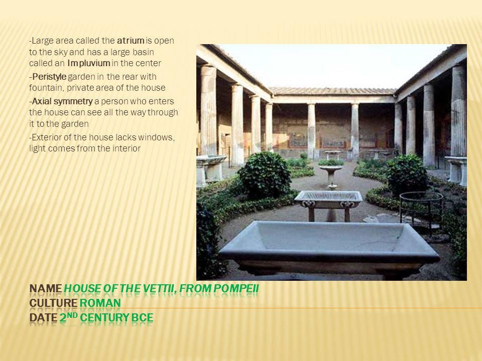 -Large area called the atrium is open to the sky and has a large basin called an Impluvium in the center -Peristyle garden in the rear with fountain, private area of the house -Axial symmetry a person who enters the house can see all the way through it to the garden -Exterior of the house lacks windows, light comes from the interior
