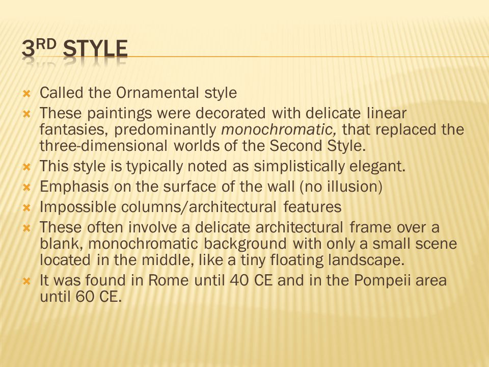  Called the Ornamental style  These paintings were decorated with delicate linear fantasies, predominantly monochromatic, that replaced the three-dimensional worlds of the Second Style.