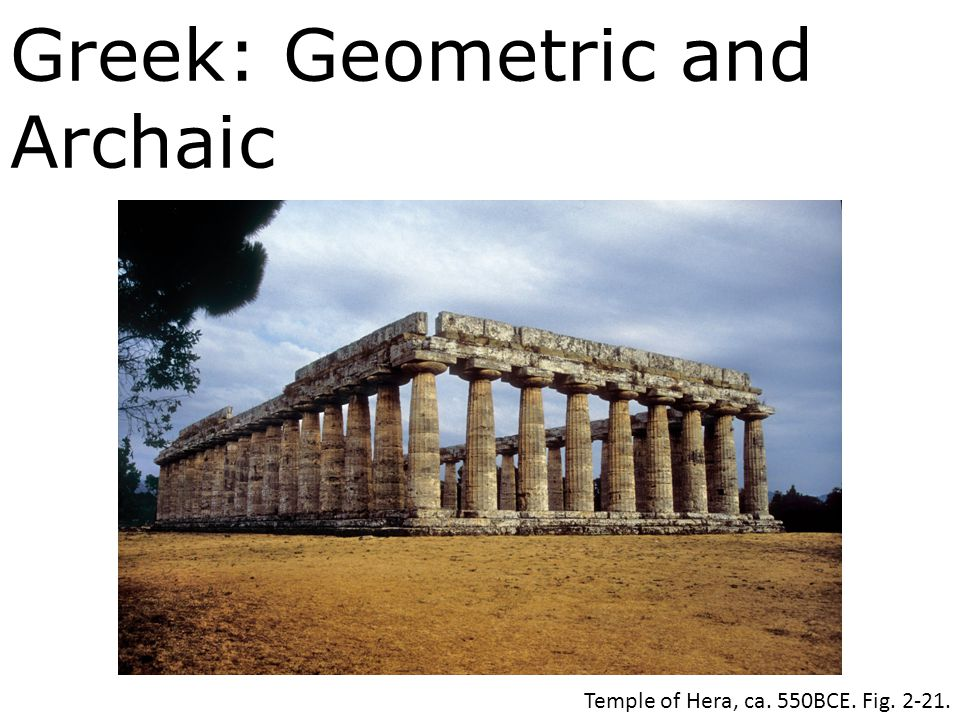 Greek: Geometric and Archaic Temple of Hera, ca. 550BCE. Fig. 2-21.