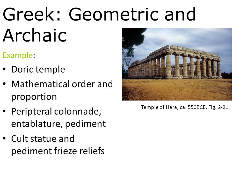 Greek: Geometric and Archaic Example: Doric temple Mathematical order and proportion Peripteral colonnade, entablature, pediment Cult statue and pediment frieze reliefs Temple of Hera, ca.