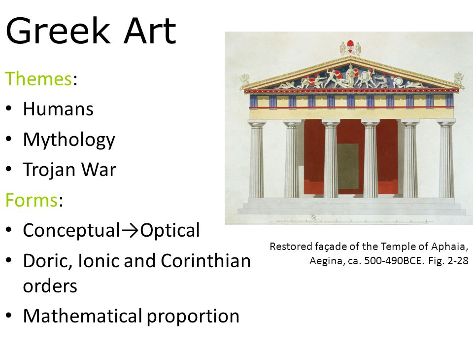 Greek Art Themes: Humans Mythology Trojan War Forms: Conceptual→Optical Doric, Ionic and Corinthian orders Mathematical proportion Restored façade of the Temple of Aphaia, Aegina, ca.