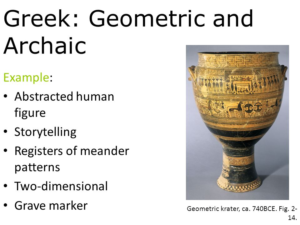 Greek: Geometric and Archaic Example: Abstracted human figure Storytelling Registers of meander patterns Two-dimensional Grave marker Geometric krater, ca.
