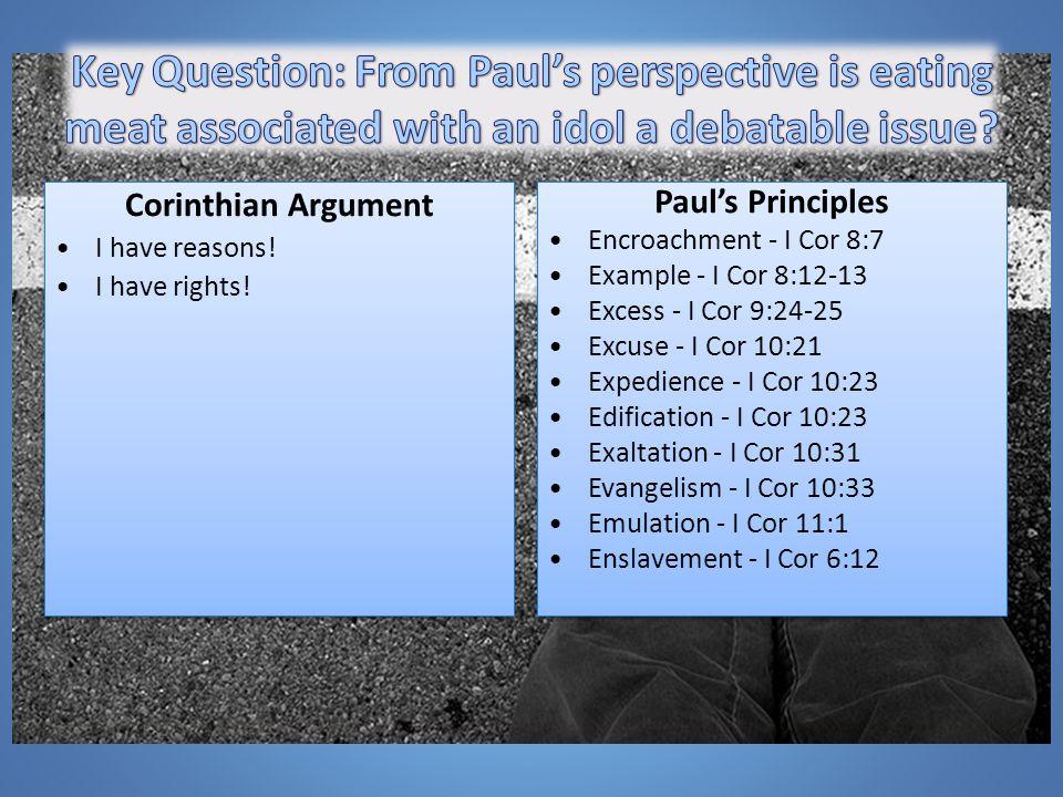 Paul's Principles Encroachment - I Cor 8:7 Example - I Cor 8:12-13 Excess - I Cor 9:24-25 Excuse - I Cor 10:21 Expedience - I Cor 10:23 Edification - I Cor 10:23 Exaltation - I Cor 10:31 Evangelism - I Cor 10:33 Emulation - I Cor 11:1 Enslavement - I Cor 6:12 Paul's Principles Encroachment - I Cor 8:7 Example - I Cor 8:12-13 Excess - I Cor 9:24-25 Excuse - I Cor 10:21 Expedience - I Cor 10:23 Edification - I Cor 10:23 Exaltation - I Cor 10:31 Evangelism - I Cor 10:33 Emulation - I Cor 11:1 Enslavement - I Cor 6:12 Corinthian Argument I have reasons.