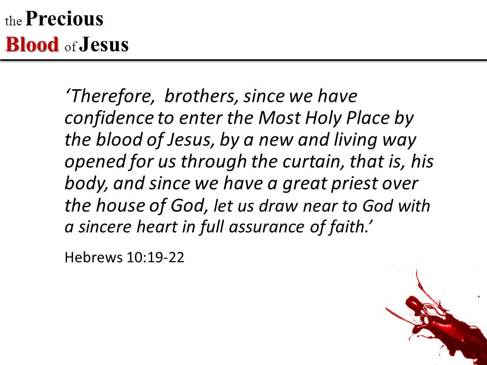 Blood the Precious Blood of Jesus 'Therefore, brothers, since we have confidence to enter the Most Holy Place by the blood of Jesus, by a new and living way opened for us through the curtain, that is, his body, and since we have a great priest over the house of God, let us draw near to God with a sincere heart in full assurance of faith.' Hebrews 10:19-22
