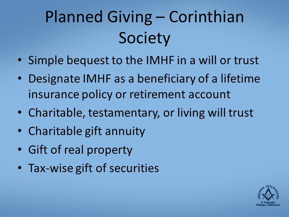Planned Giving – Corinthian Society Simple bequest to the IMHF in a will or trust Designate IMHF as a beneficiary of a lifetime insurance policy or re