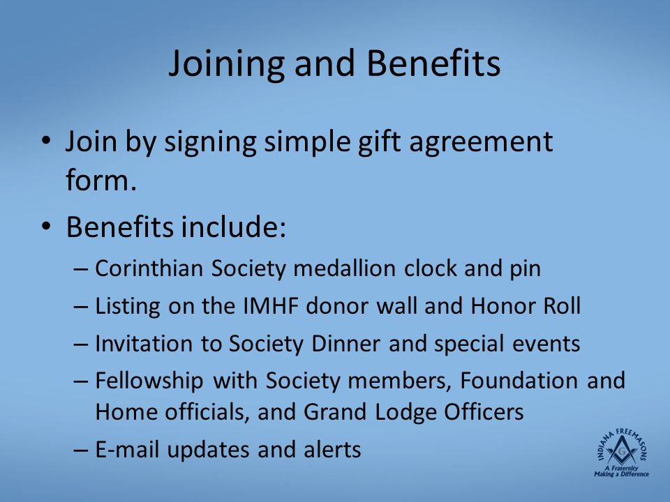 Joining and Benefits Join by signing simple gift agreement form. Benefits include: – Corinthian Society medallion clock and pin – Listing on the IMHF