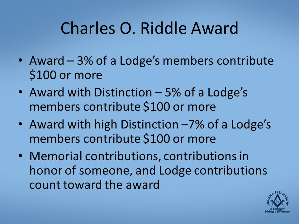 Charles O. Riddle Award Award – 3% of a Lodge's members contribute $100 or more Award with Distinction – 5% of a Lodge's members contribute $100 or mo