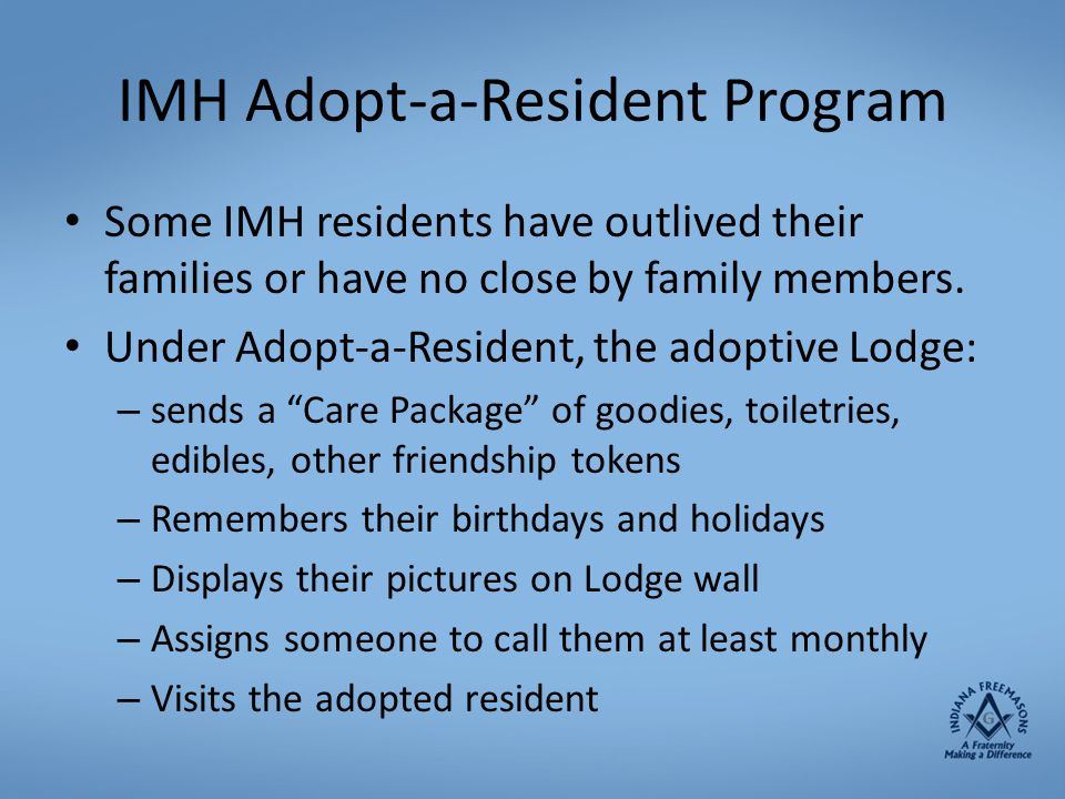 IMH Adopt-a-Resident Program Some IMH residents have outlived their families or have no close by family members. Under Adopt-a-Resident, the adoptive