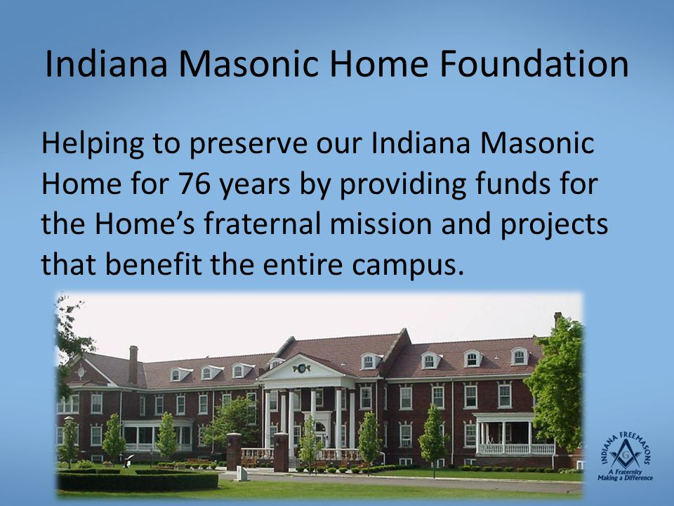 Indiana Masonic Home Foundation Helping to preserve our Indiana Masonic Home for 76 years by providing funds for the Home's fraternal mission and proj