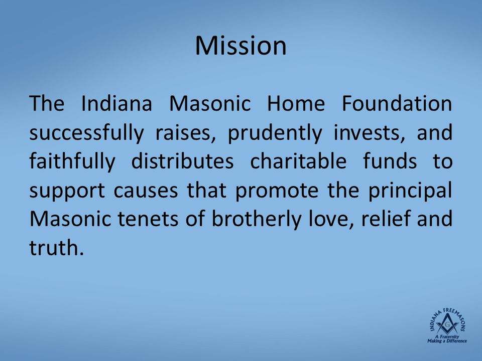 Mission The Indiana Masonic Home Foundation successfully raises, prudently invests, and faithfully distributes charitable funds to support causes that