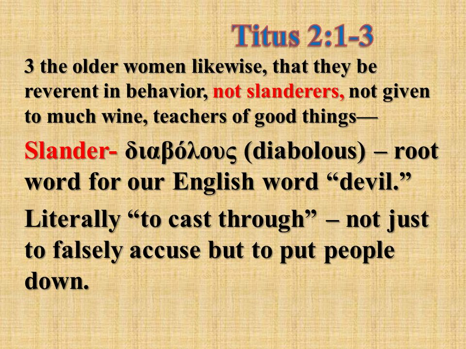 3 the older women likewise, that they be reverent in behavior, not slanderers, not given to much wine, teachers of good things— Slander- διαβόλους (diabolous) – root word for our English word devil. Literally to cast through – not just to falsely accuse but to put people down.