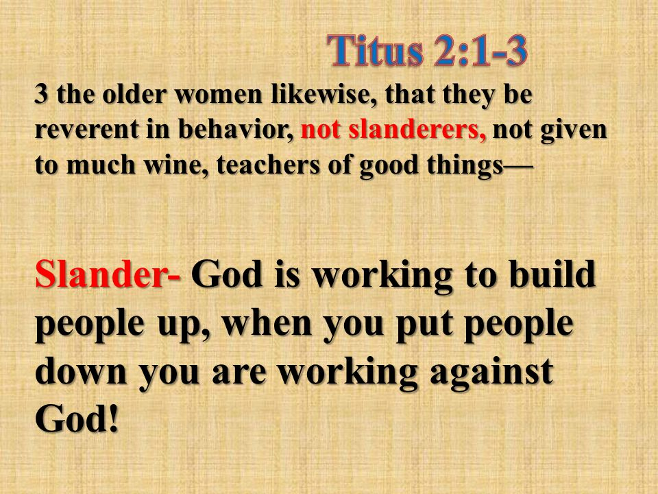 3 the older women likewise, that they be reverent in behavior, not slanderers, not given to much wine, teachers of good things— Slander- God is workin