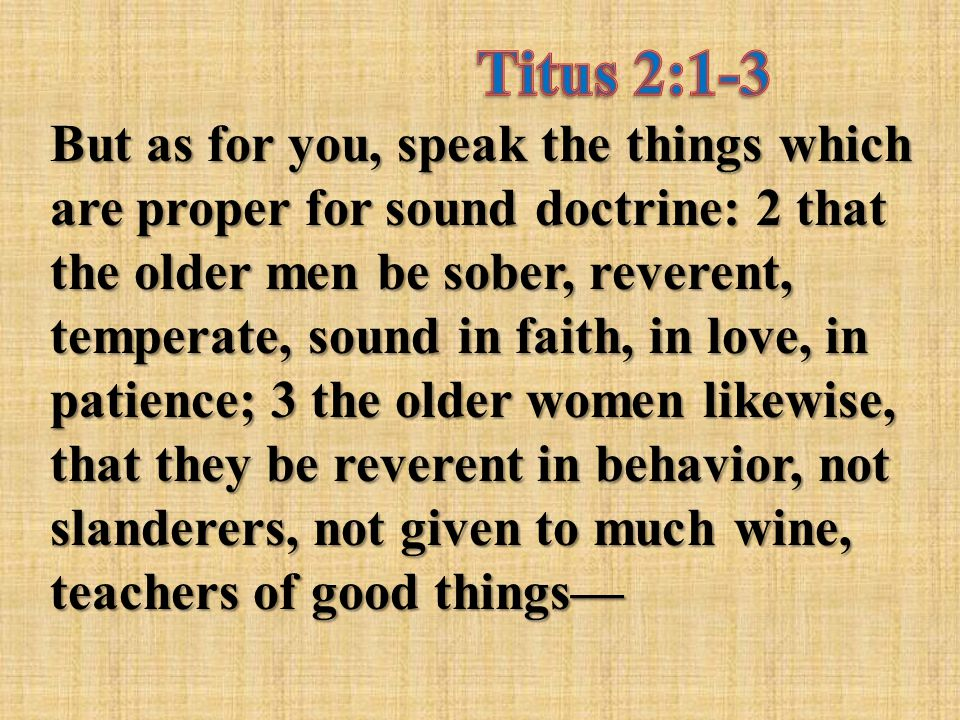 But as for you, speak the things which are proper for sound doctrine: 2 that the older men be sober, reverent, temperate, sound in faith, in love, in