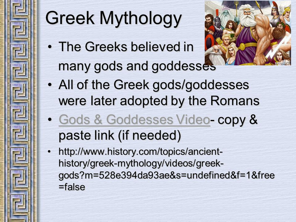 Greek Mythology The Greeks believed inThe Greeks believed in many gods and goddesses many gods and goddesses All of the Greek gods/goddesses were later adopted by the RomansAll of the Greek gods/goddesses were later adopted by the Romans Gods & Goddesses Video- copy & paste link (if needed)Gods & Goddesses Video- copy & paste link (if needed)Gods & Goddesses VideoGods & Goddesses Video http://www.history.com/topics/ancient- history/greek-mythology/videos/greek- gods m=528e394da93ae&s=undefined&f=1&free =falsehttp://www.history.com/topics/ancient- history/greek-mythology/videos/greek- gods m=528e394da93ae&s=undefined&f=1&free =false