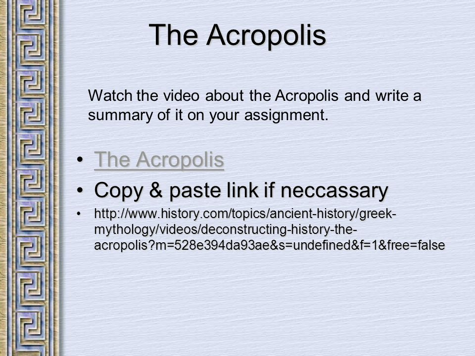 The Acropolis The AcropolisThe AcropolisThe AcropolisThe Acropolis Copy & paste link if neccassaryCopy & paste link if neccassary http://www.history.com/topics/ancient-history/greek- mythology/videos/deconstructing-history-the- acropolis?m=528e394da93ae&s=undefined&f=1&free=falsehttp://www.history.com/topics/ancient-history/greek- mythology/videos/deconstructing-history-the- acropolis?m=528e394da93ae&s=undefined&f=1&free=false Watch the video about the Acropolis and write a summary of it on your assignment.