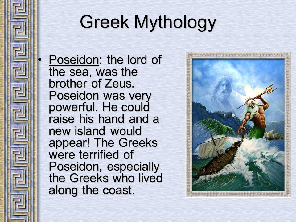 Greek Mythology Poseidon: the lord of the sea, was the brother of Zeus. Poseidon was very powerful. He could raise his hand and a new island would app