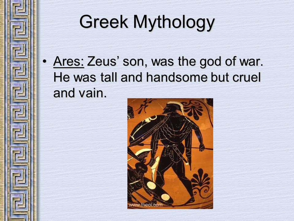 Greek Mythology Ares: Zeus' son, was the god of war. He was tall and handsome but cruel and vain.Ares: Zeus' son, was the god of war. He was tall and