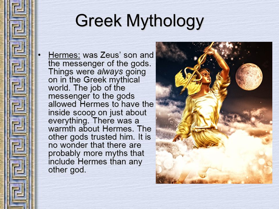 Greek Mythology Hermes: was Zeus' son and the messenger of the gods. Things were always going on in the Greek mythical world. The job of the messenger