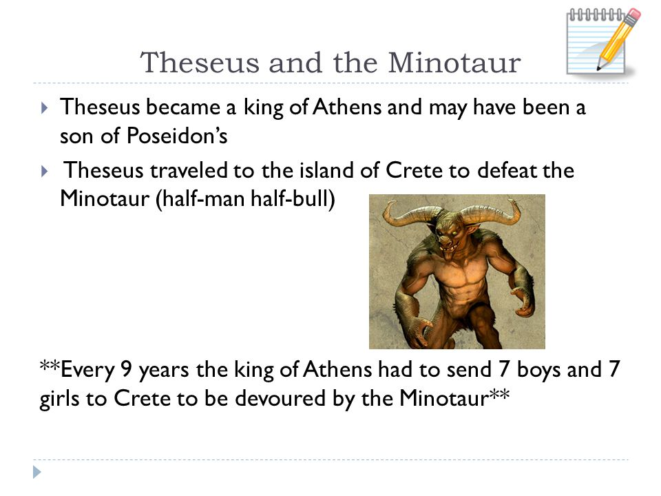 Theseus and the Minotaur  Theseus became a king of Athens and may have been a son of Poseidon's  Theseus traveled to the island of Crete to defeat the Minotaur (half-man half-bull) **Every 9 years the king of Athens had to send 7 boys and 7 girls to Crete to be devoured by the Minotaur**