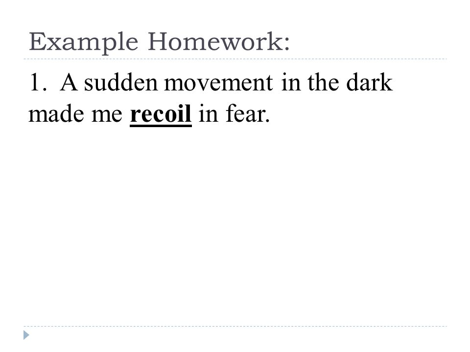 Example Homework: 1. A sudden movement in the dark made me recoil in fear.