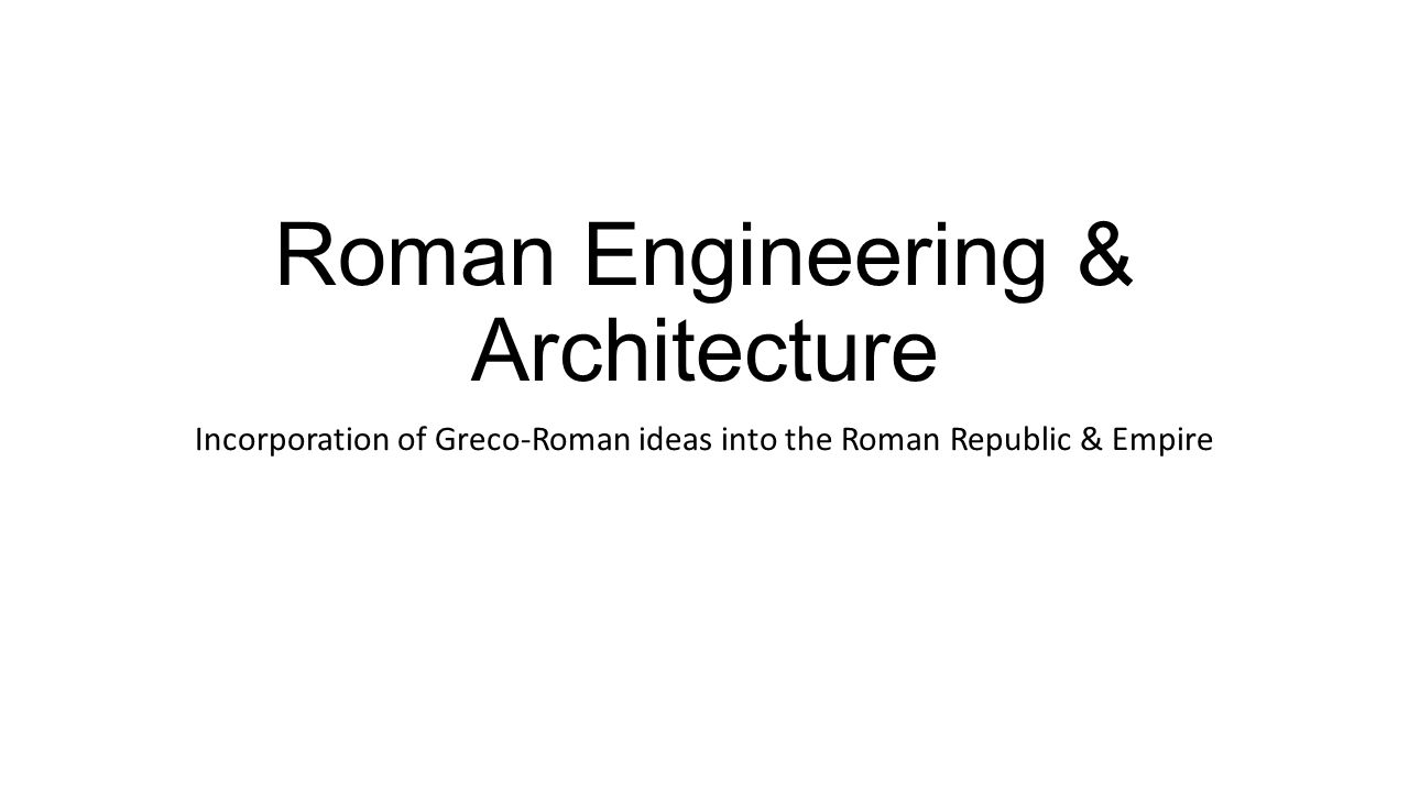 Roman Engineering & Architecture Incorporation of Greco-Roman ideas into the Roman Republic & Empire