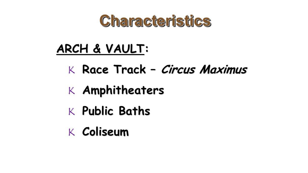 CharacteristicsCharacteristics ARCH & VAULT: K Race Track – Circus Maximus K Amphitheaters K Public Baths K Coliseum